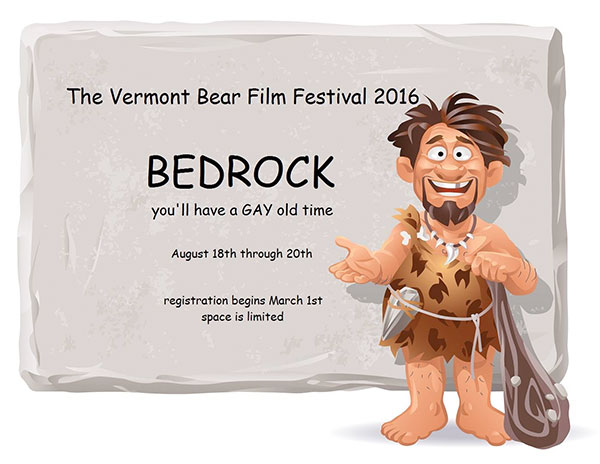 The VT Bear Film Festival 2016 - BEDROCK - You'll have a gay old time! August 18th through 20th - Registration begins March 1st
